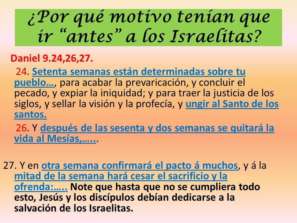 ¿Por qué motivo tenían que ir antes a los Israelitas? Daniel 9.24,26,27. 24. Setenta semanas están determinadas sobre tu pueblo…, para acabar la preva