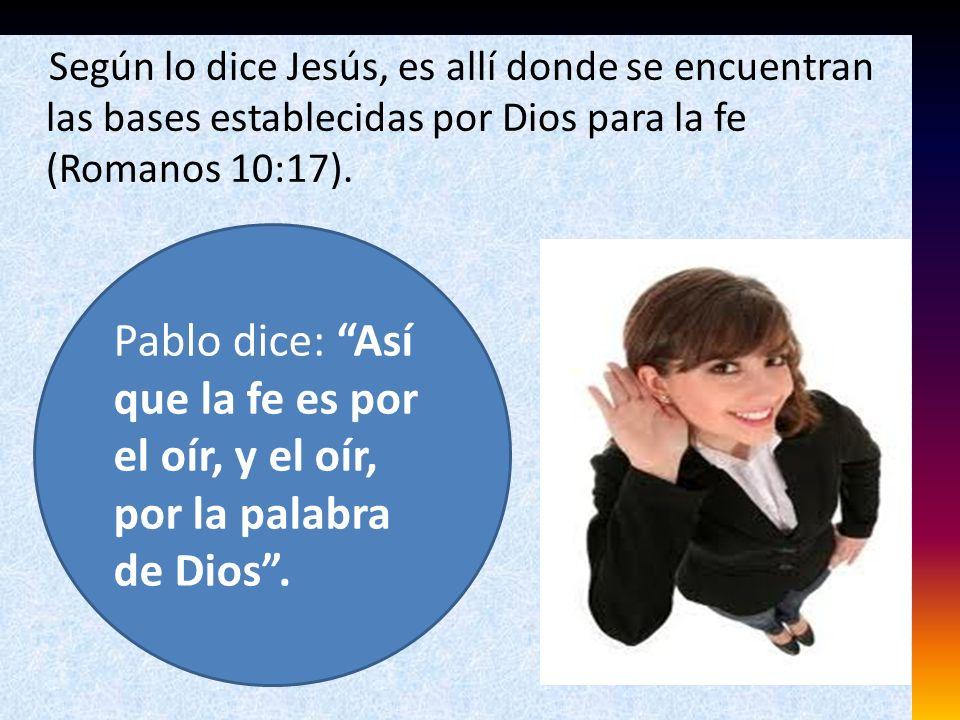 Según lo dice Jesús, es allí donde se encuentran las bases establecidas por Dios para la fe (Romanos 10:17). Pablo dice: Así que la fe es por el oír,