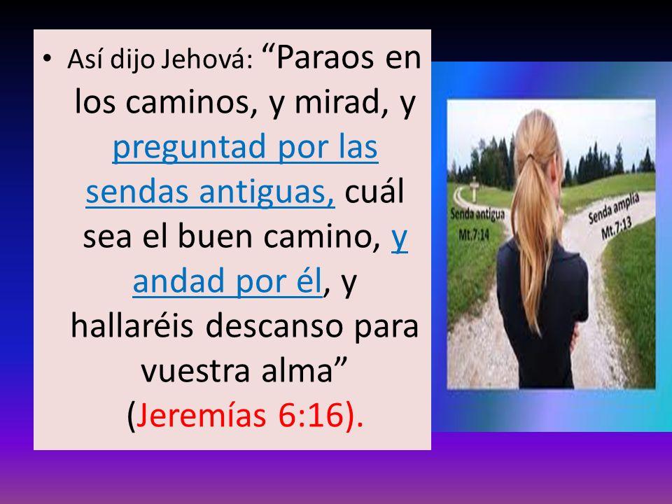 Así dijo Jehová: Paraos en los caminos, y mirad, y preguntad por las sendas antiguas, cuál sea el buen camino, y andad por él, y hallaréis descanso pa
