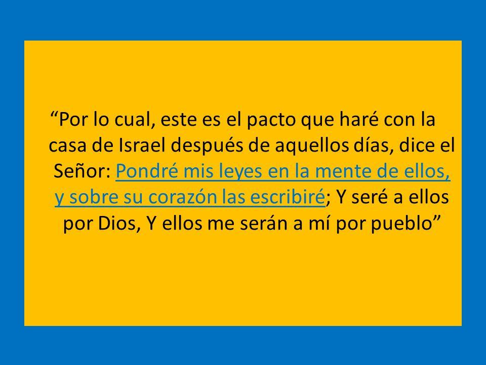 Por lo cual, este es el pacto que haré con la casa de Israel después de aquellos días, dice el Señor: Pondré mis leyes en la mente de ellos, y sobre s