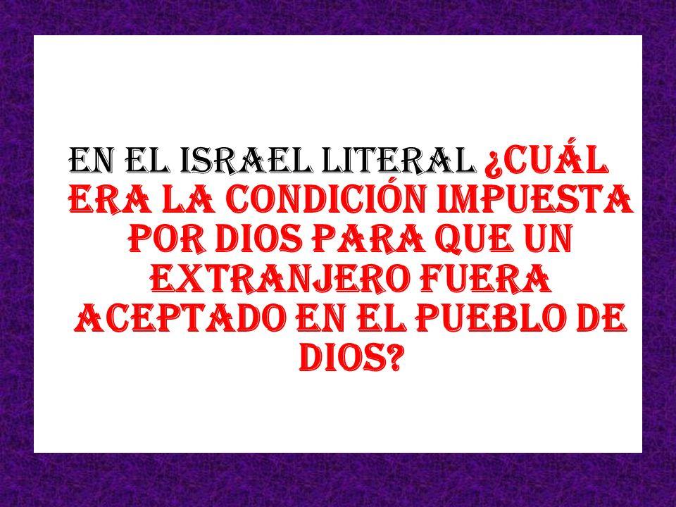 En el Israel literal ¿Cuál era la condición impuesta por Dios para que un extranjero fuera aceptado en el pueblo de Dios?