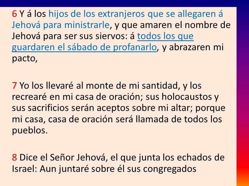 6 Y á los hijos de los extranjeros que se allegaren á Jehová para ministrarle, y que amaren el nombre de Jehová para ser sus siervos: á todos los que