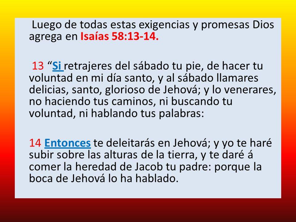 Luego de todas estas exigencias y promesas Dios agrega en Isaías 58:13-14. 13 Si retrajeres del sábado tu pie, de hacer tu voluntad en mi día santo, y