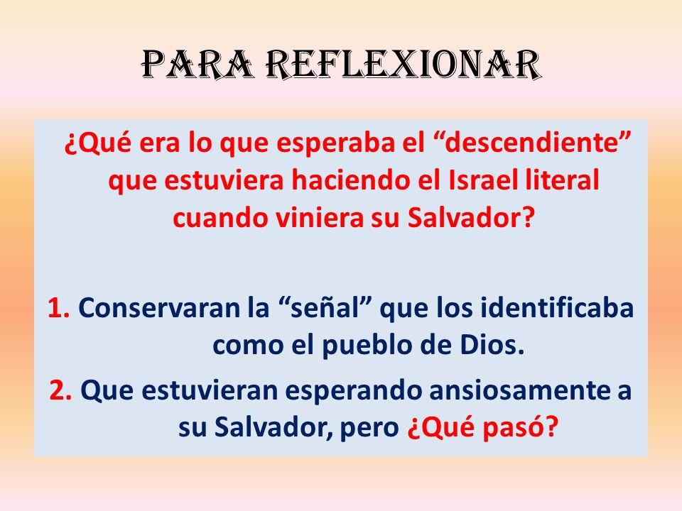 Para reflexionar ¿Qué era lo que esperaba el descendiente que estuviera haciendo el Israel literal cuando viniera su Salvador? 1. Conservaran la señal