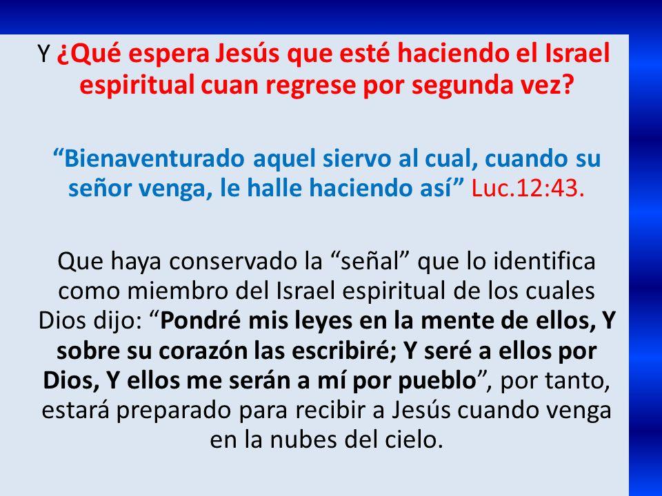 Y ¿Qué espera Jesús que esté haciendo el Israel espiritual cuan regrese por segunda vez? Bienaventurado aquel siervo al cual, cuando su señor venga, l