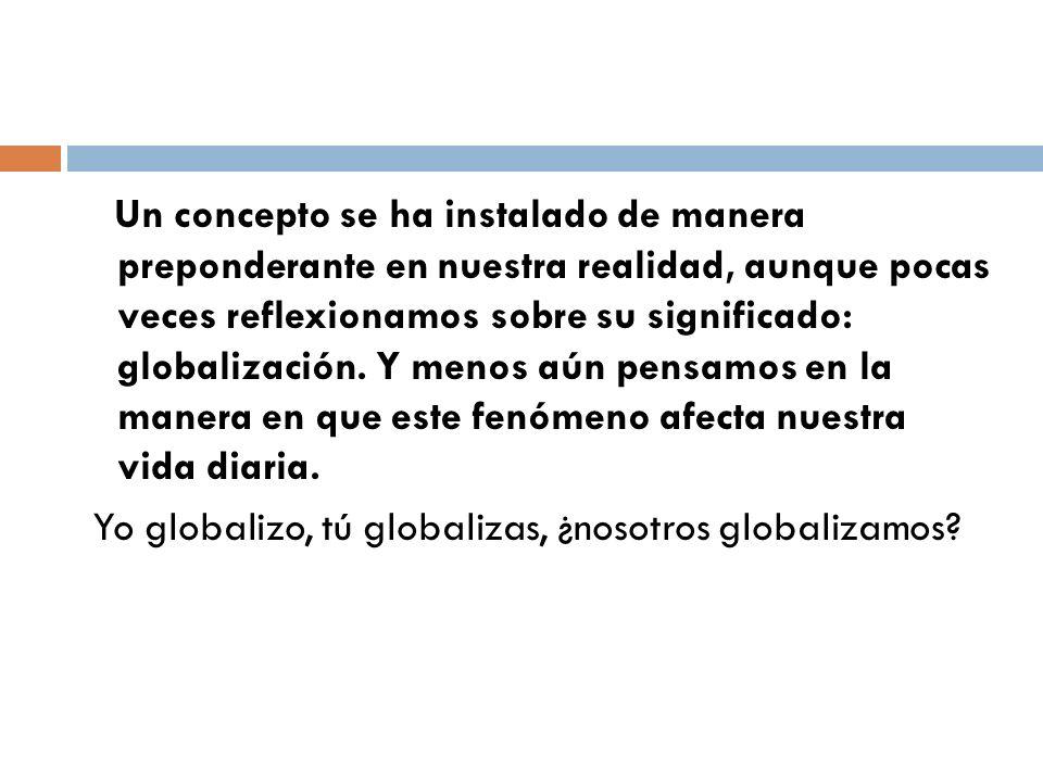 Un concepto se ha instalado de manera preponderante en nuestra realidad, aunque pocas veces reflexionamos sobre su significado: globalización. Y menos