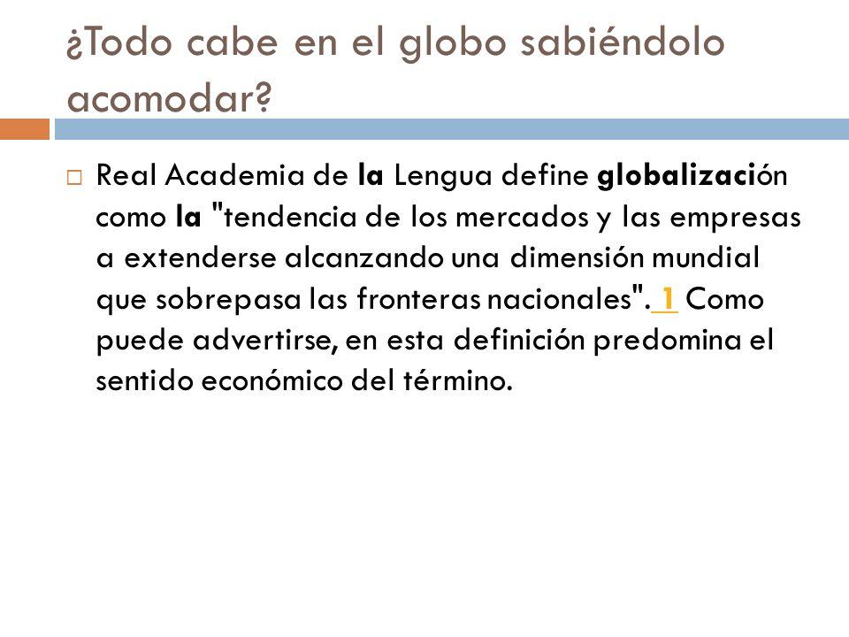 ¿Todo cabe en el globo sabiéndolo acomodar? Real Academia de la Lengua define globalización como la