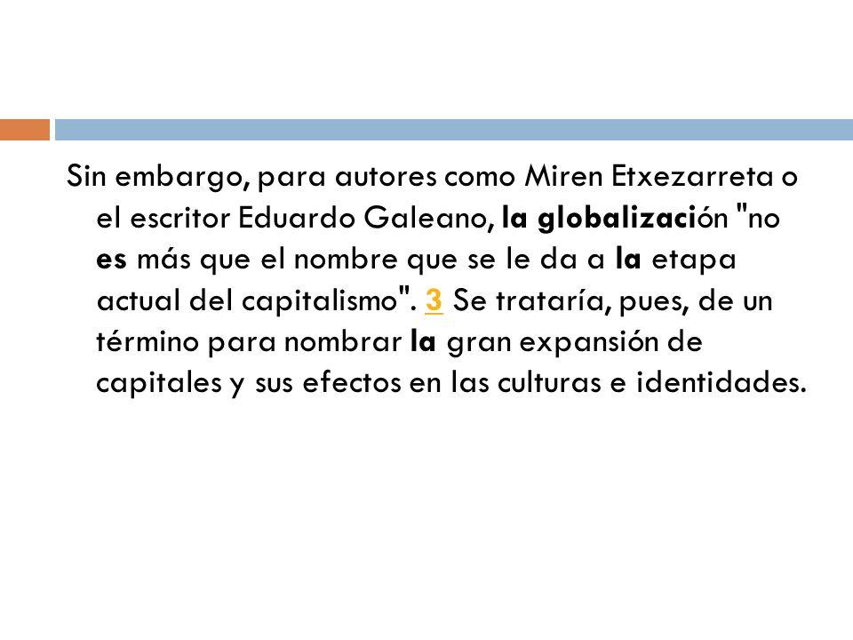 Sin embargo, para autores como Miren Etxezarreta o el escritor Eduardo Galeano, la globalización