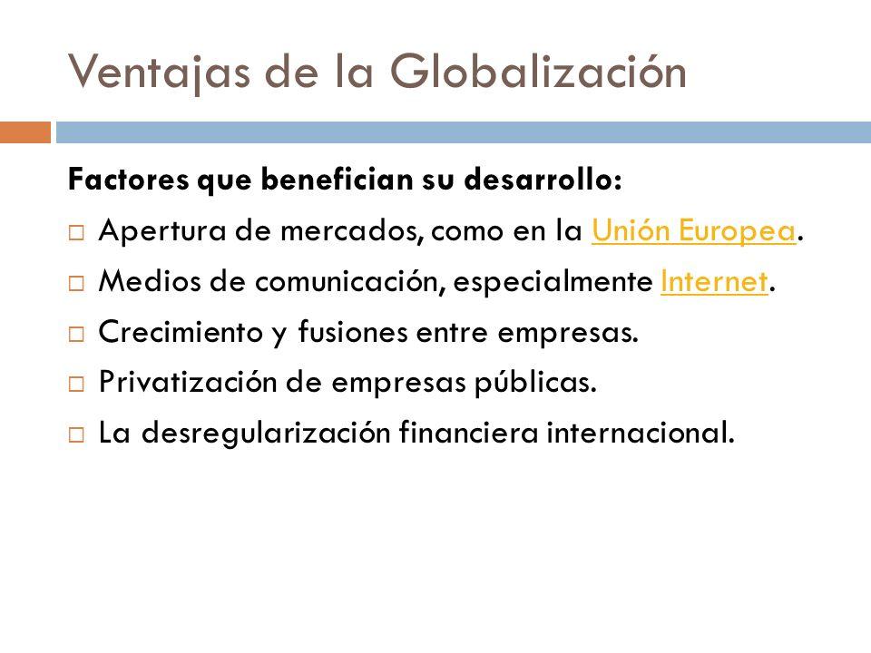 Ventajas de la Globalización Factores que benefician su desarrollo: Apertura de mercados, como en la Unión Europea.Unión Europea Medios de comunicació