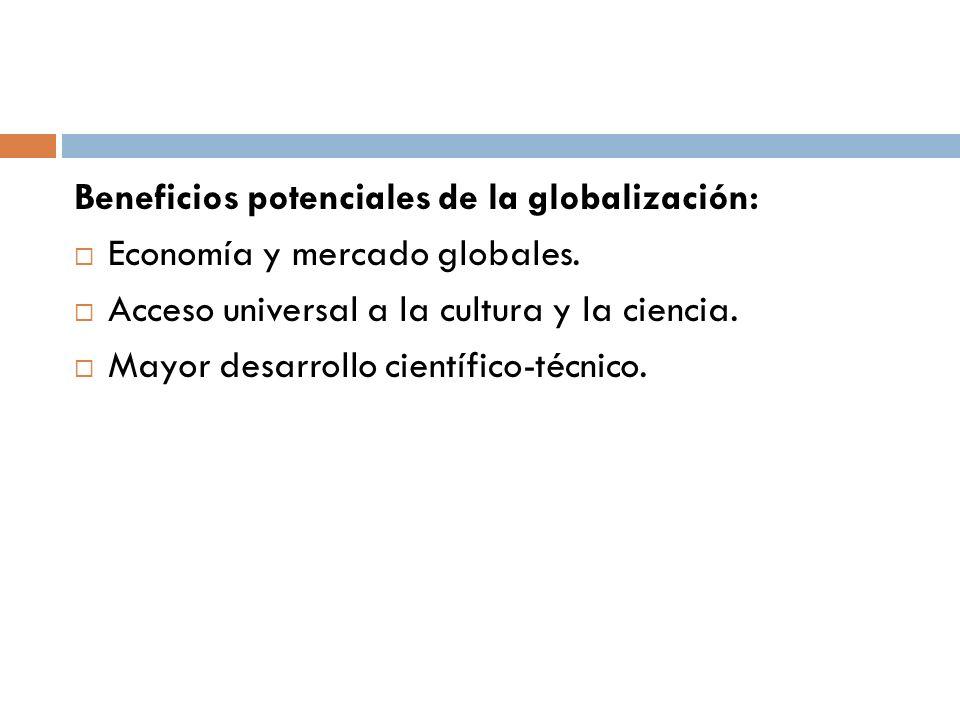 Beneficios potenciales de la globalización: Economía y mercado globales. Acceso universal a la cultura y la ciencia. Mayor desarrollo científico-técni