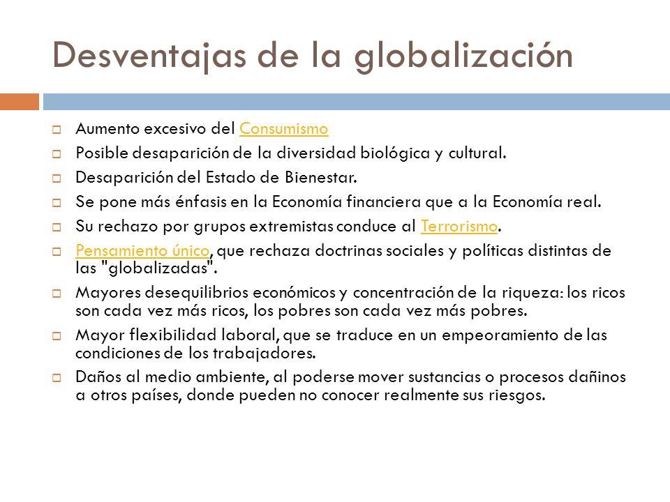 Desventajas de la globalización Aumento excesivo del ConsumismoConsumismo Posible desaparición de la diversidad biológica y cultural. Desaparición del