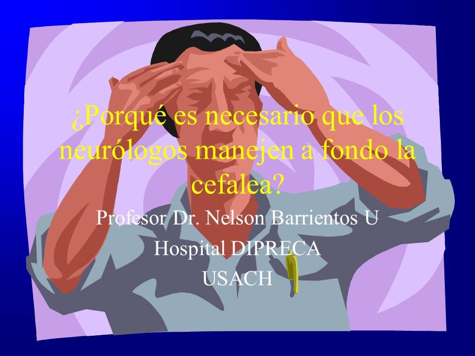 ¿Porqué es necesario que los neurólogos manejen a fondo la cefalea? Profesor Dr. Nelson Barrientos U Hospital DIPRECA USACH