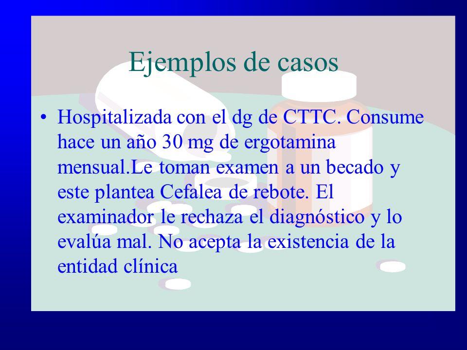 Ejemplos de casos Hospitalizada con el dg de CTTC. Consume hace un año 30 mg de ergotamina mensual.Le toman examen a un becado y este plantea Cefalea