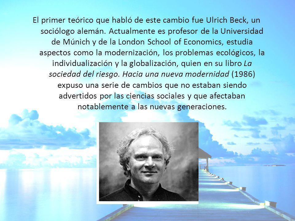 El primer teórico que habló de este cambio fue Ulrich Beck, un sociólogo alemán. Actualmente es profesor de la Universidad de Múnich y de la London Sc