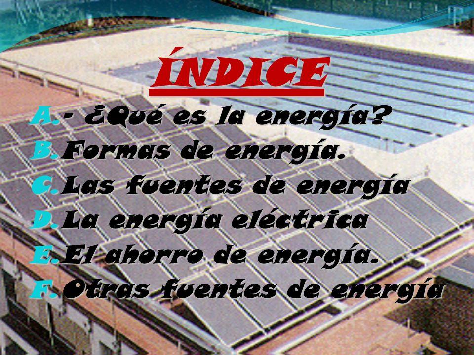 ÍNDICE A. - ¿Qué es la energía? B. Formas de energía. C. Las fuentes de energía D. La energía eléctrica E. El ahorro de energía. F. Otras fuentes de e