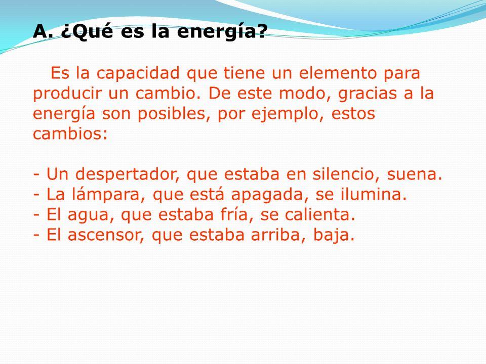 A. ¿Qué es la energía? Es la capacidad que tiene un elemento para producir un cambio. De este modo, gracias a la energía son posibles, por ejemplo, es