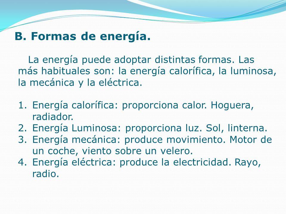 B. Formas de energía. La energía puede adoptar distintas formas. Las más habituales son: la energía calorífica, la luminosa, la mecánica y la eléctric