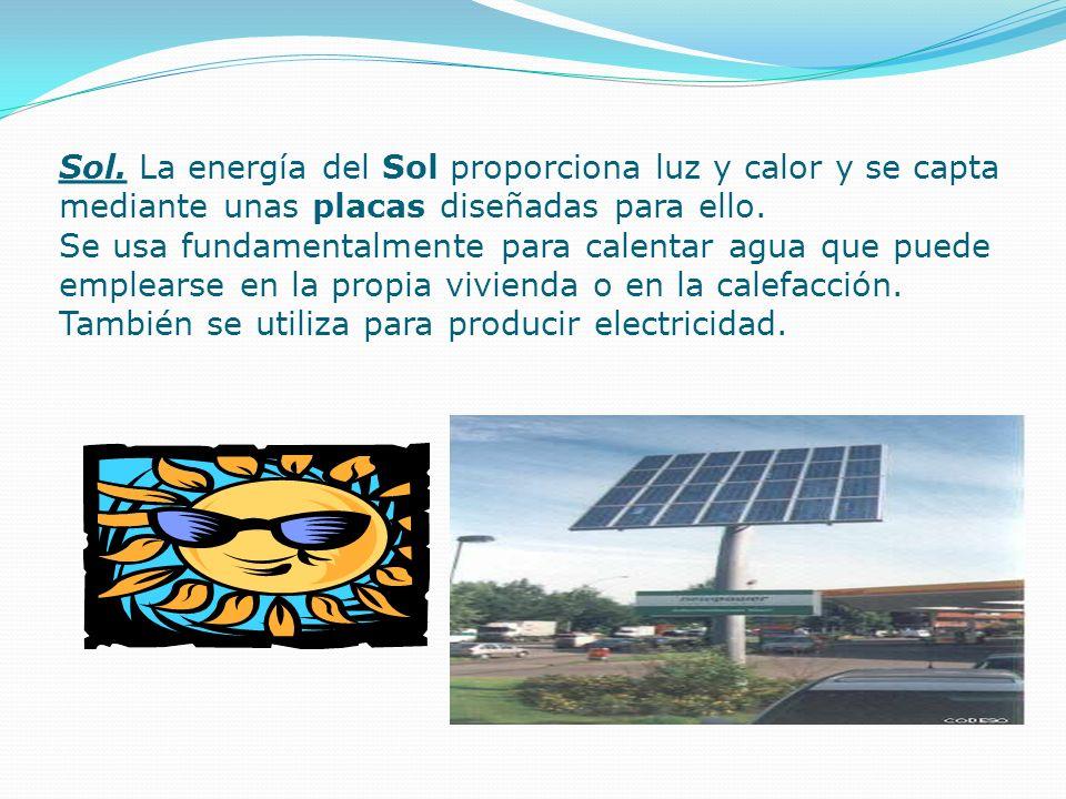 Sol. La energía del Sol proporciona luz y calor y se capta mediante unas placas diseñadas para ello. Se usa fundamentalmente para calentar agua que pu