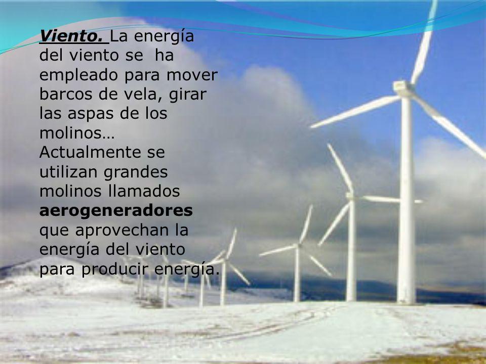 Viento. La energía del viento se ha empleado para mover barcos de vela, girar las aspas de los molinos… Actualmente se utilizan grandes molinos llamad