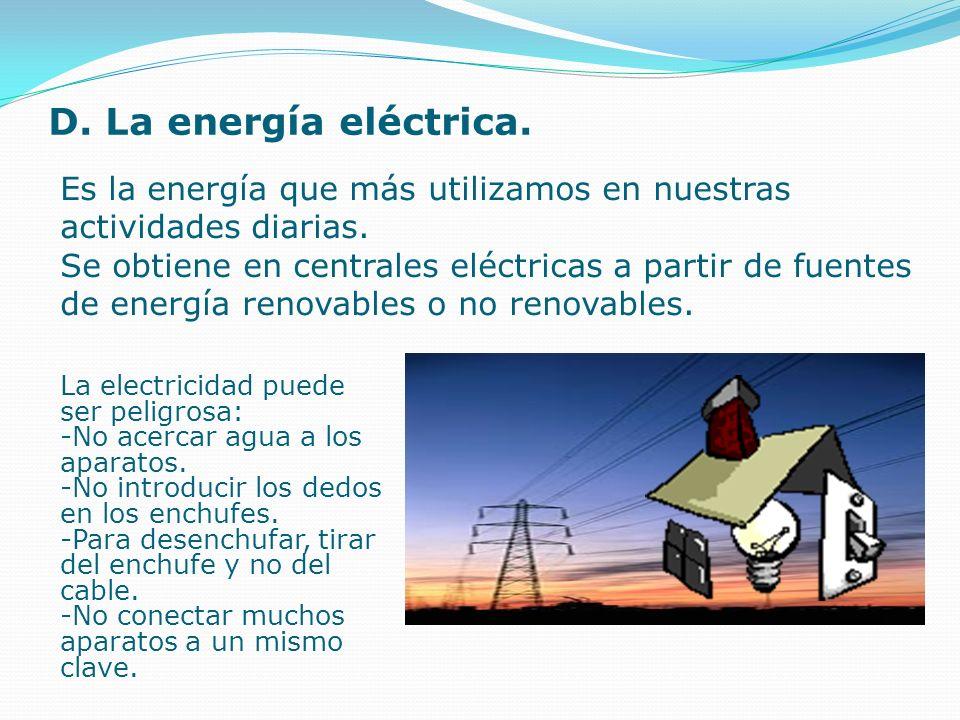 D. La energía eléctrica. Es la energía que más utilizamos en nuestras actividades diarias. Se obtiene en centrales eléctricas a partir de fuentes de e