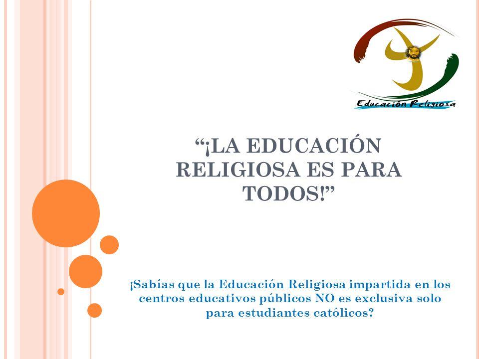 ¡LA EDUCACIÓN RELIGIOSA ES PARA TODOS! ¡Sabías que la Educación Religiosa impartida en los centros educativos públicos NO es exclusiva solo para estud