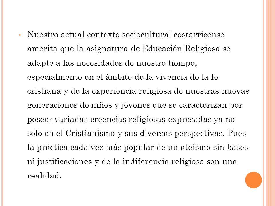 Nuestro actual contexto sociocultural costarricense amerita que la asignatura de Educación Religiosa se adapte a las necesidades de nuestro tiempo, es