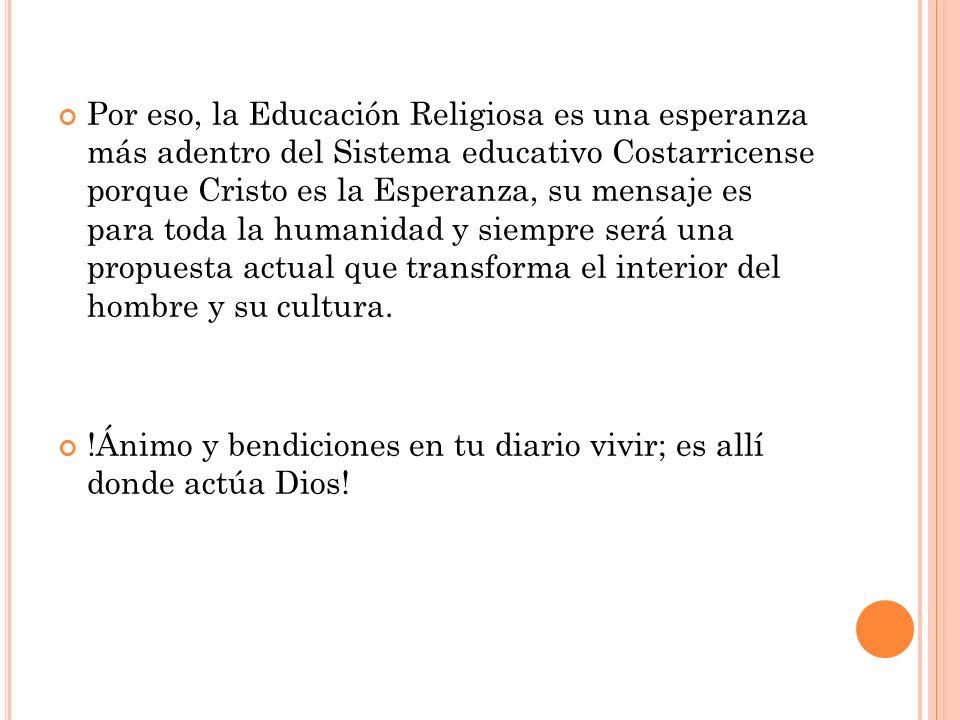 Por eso, la Educación Religiosa es una esperanza más adentro del Sistema educativo Costarricense porque Cristo es la Esperanza, su mensaje es para tod