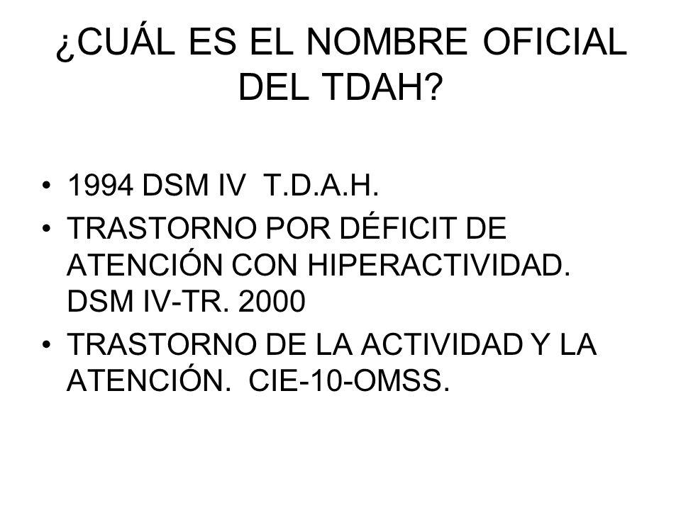¿CUÁL ES EL NOMBRE OFICIAL DEL TDAH? 1994 DSM IV T.D.A.H. TRASTORNO POR DÉFICIT DE ATENCIÓN CON HIPERACTIVIDAD. DSM IV-TR. 2000 TRASTORNO DE LA ACTIVI