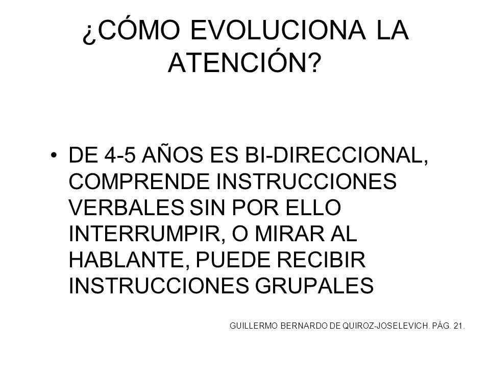 ¿CÓMO EVOLUCIONA LA ATENCIÓN? DE 4-5 AÑOS ES BI-DIRECCIONAL, COMPRENDE INSTRUCCIONES VERBALES SIN POR ELLO INTERRUMPIR, O MIRAR AL HABLANTE, PUEDE REC