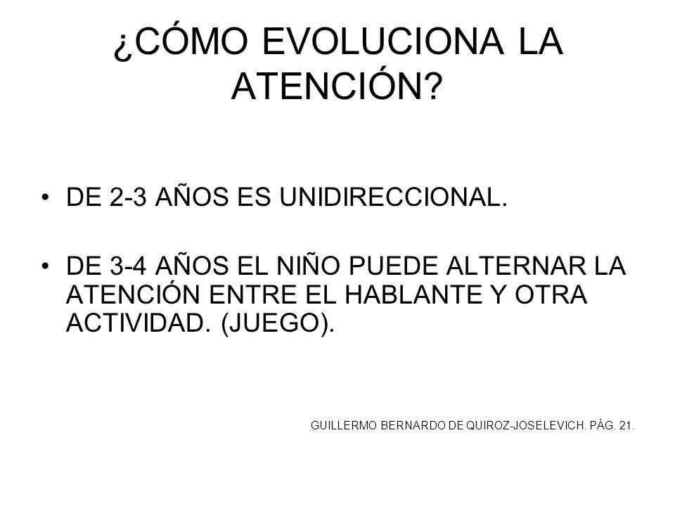 ¿CÓMO EVOLUCIONA LA ATENCIÓN? DE 2-3 AÑOS ES UNIDIRECCIONAL. DE 3-4 AÑOS EL NIÑO PUEDE ALTERNAR LA ATENCIÓN ENTRE EL HABLANTE Y OTRA ACTIVIDAD. (JUEGO