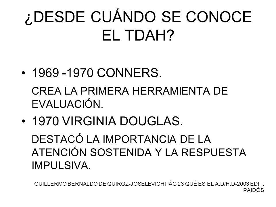 ¿DESDE CUÁNDO SE CONOCE EL TDAH? 1969 -1970 CONNERS. CREA LA PRIMERA HERRAMIENTA DE EVALUACIÓN. 1970 VIRGINIA DOUGLAS. DESTACÓ LA IMPORTANCIA DE LA AT