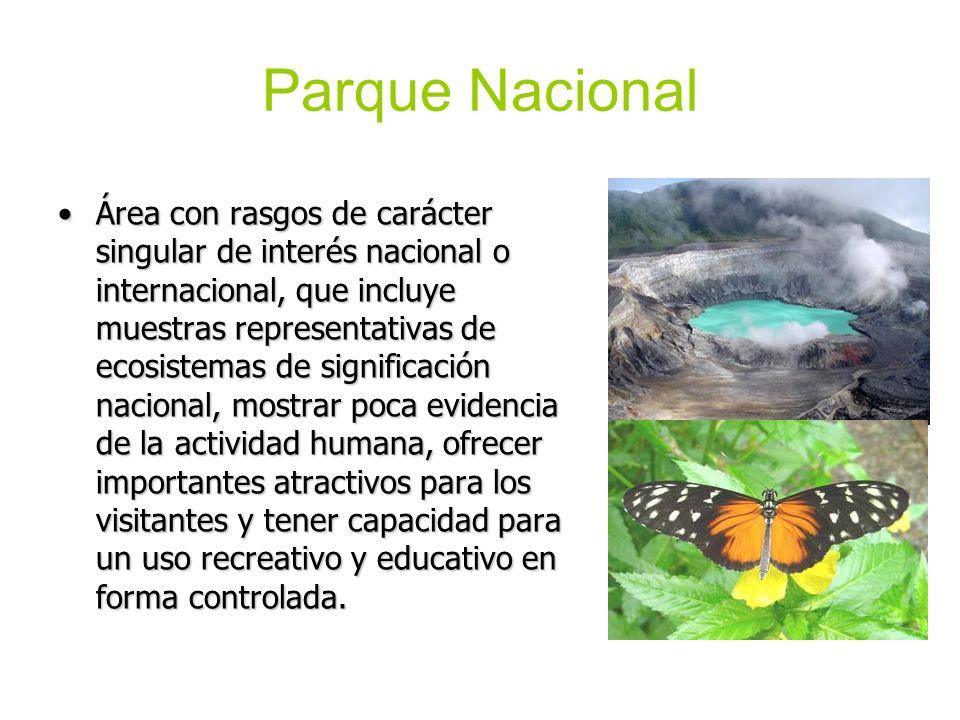 Parque Nacional Área con rasgos de carácter singular de interés nacional o internacional, que incluye muestras representativas de ecosistemas de signi