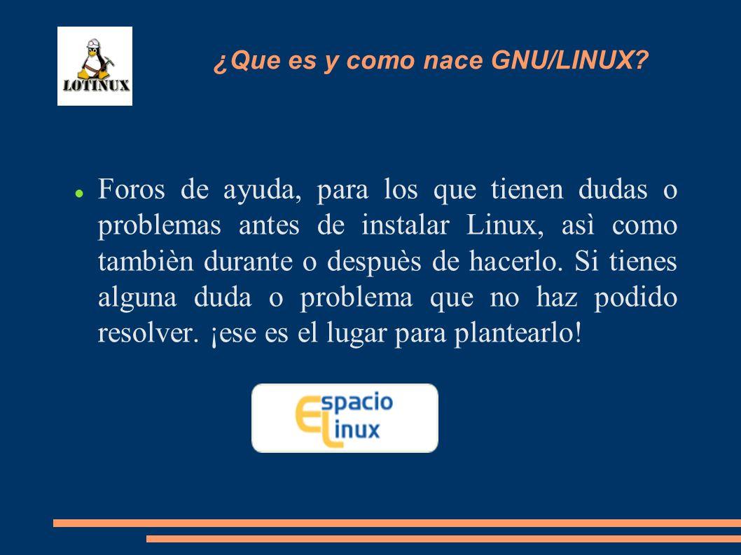 Foros de ayuda, para los que tienen dudas o problemas antes de instalar Linux, asì como tambièn durante o despuès de hacerlo. Si tienes alguna duda o