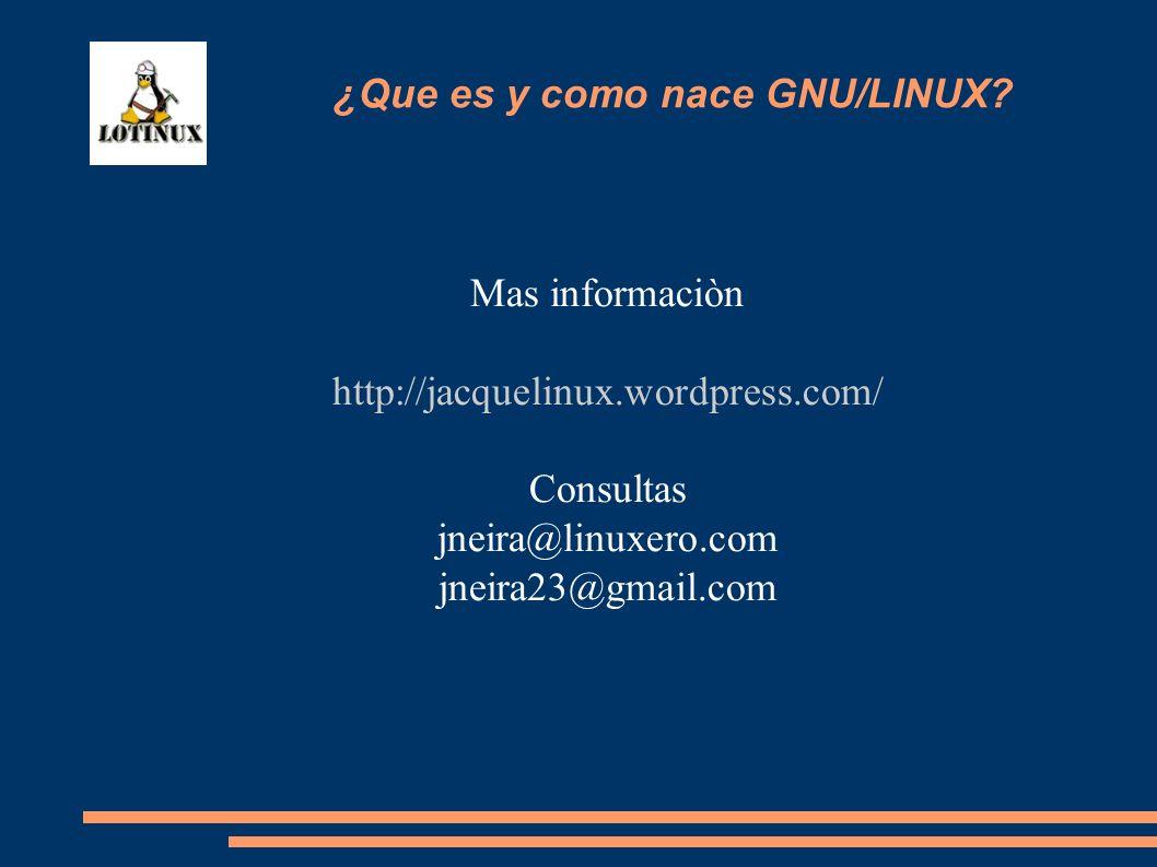Mas informaciòn http://jacquelinux.wordpress.com/ Consultas jneira@linuxero.com jneira23@gmail.com ¿Que es y como nace GNU/LINUX?