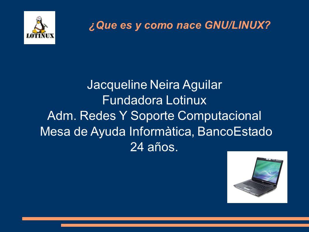 Jacqueline Neira Aguilar Fundadora Lotinux Adm. Redes Y Soporte Computacional Mesa de Ayuda Informàtica, BancoEstado 24 años. ¿Que es y como nace GNU/