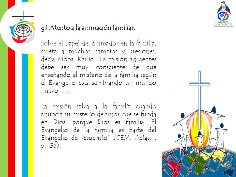 g) Atento a la animación familiar. Sobre el papel del animador en la familia, sujeta a muchos cambios y presiones, decía Mons. Karlic: La misión ad ge
