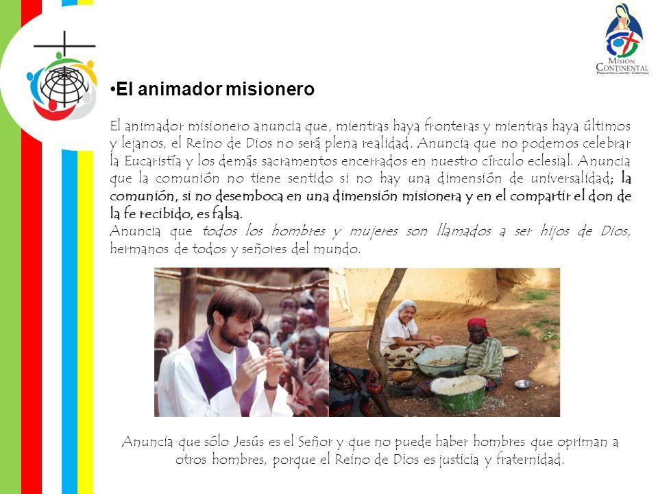 El animador misionero El animador misionero anuncia que, mientras haya fronteras y mientras haya últimos y lejanos, el Reino de Dios no será plena rea