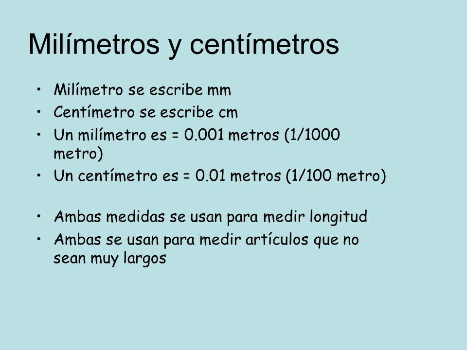 Milímetro se escribe mm Centímetro se escribe cm Un milímetro es = 0.001 metros (1/1000 metro) Un centímetro es = 0.01 metros (1/100 metro) Ambas medi