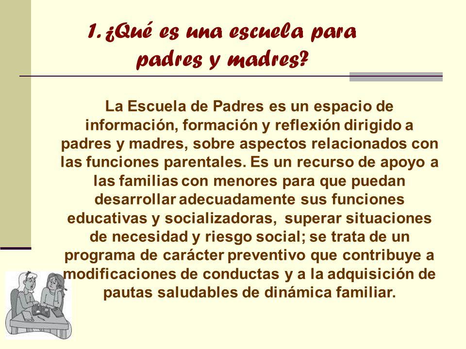 1. ¿Qué es una escuela para padres y madres? La Escuela de Padres es un espacio de información, formación y reflexión dirigido a padres y madres, sobr