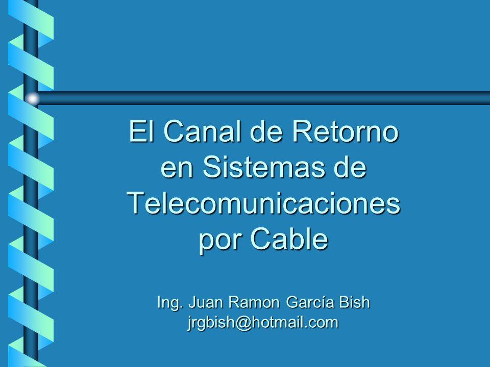 El Canal de Retorno en Sistemas de Telecomunicaciones por Cable Ing. Juan Ramon García Bish jrgbish@hotmail.com