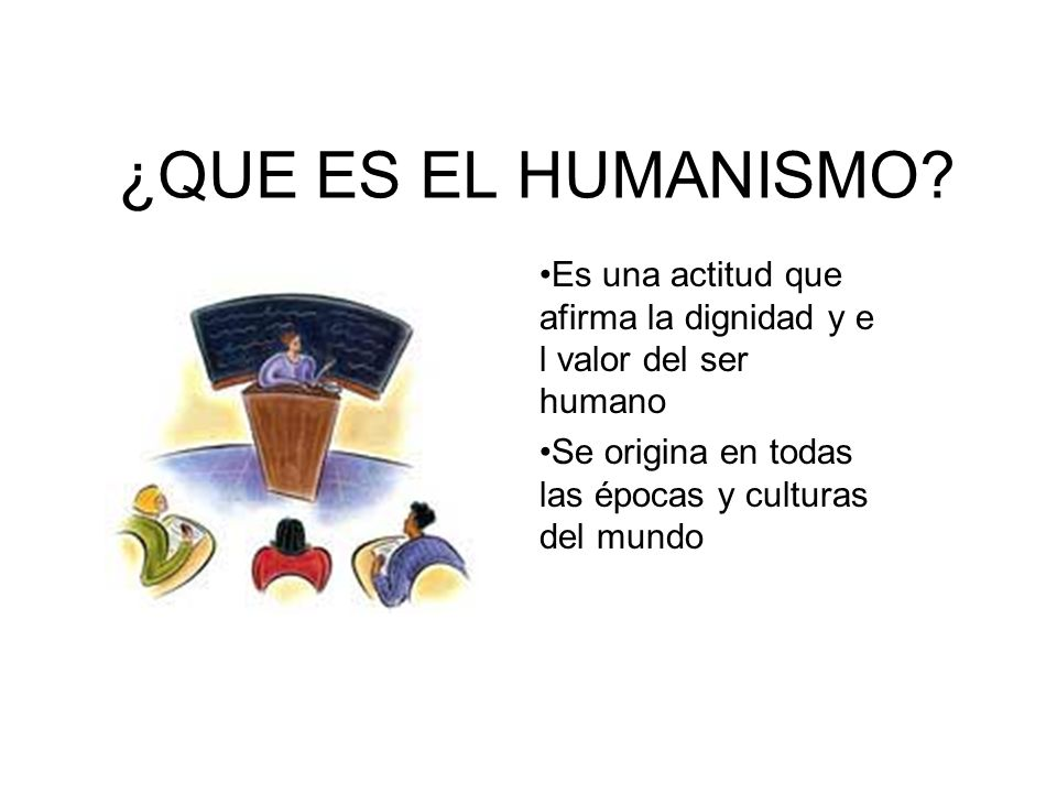 ¿QUE ES EL HUMANISMO? Es una actitud que afirma la dignidad y e l valor del ser humano Se origina en todas las épocas y culturas del mundo