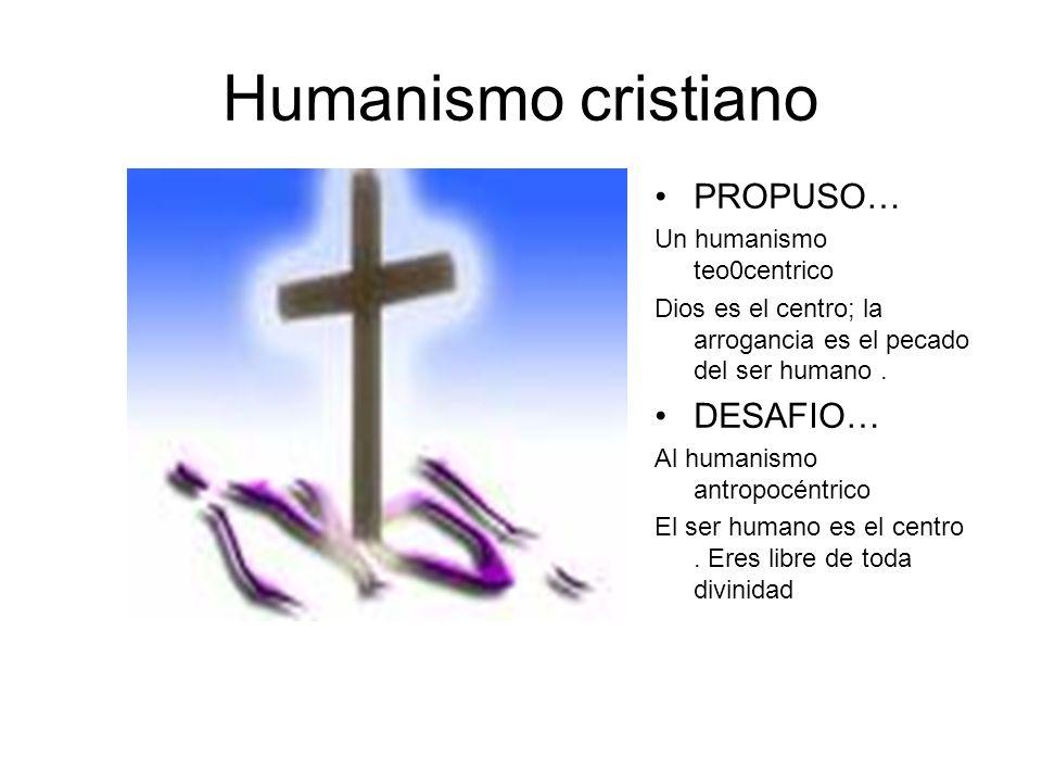 Humanismo cristiano PROPUSO… Un humanismo teo0centrico Dios es el centro; la arrogancia es el pecado del ser humano. DESAFIO… Al humanismo antropocént