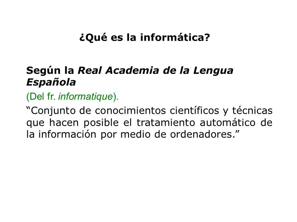 ¿Qué es la informática? Según la Real Academia de la Lengua Española (Del fr. informatique). Conjunto de conocimientos científicos y técnicas que hace