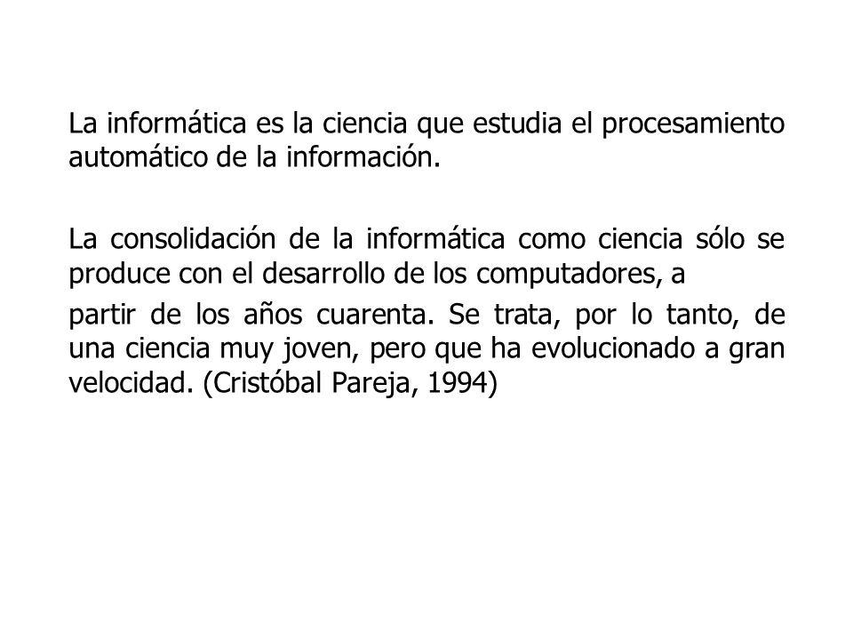 La informática es la ciencia que estudia el procesamiento automático de la información. La consolidación de la informática como ciencia sólo se produc