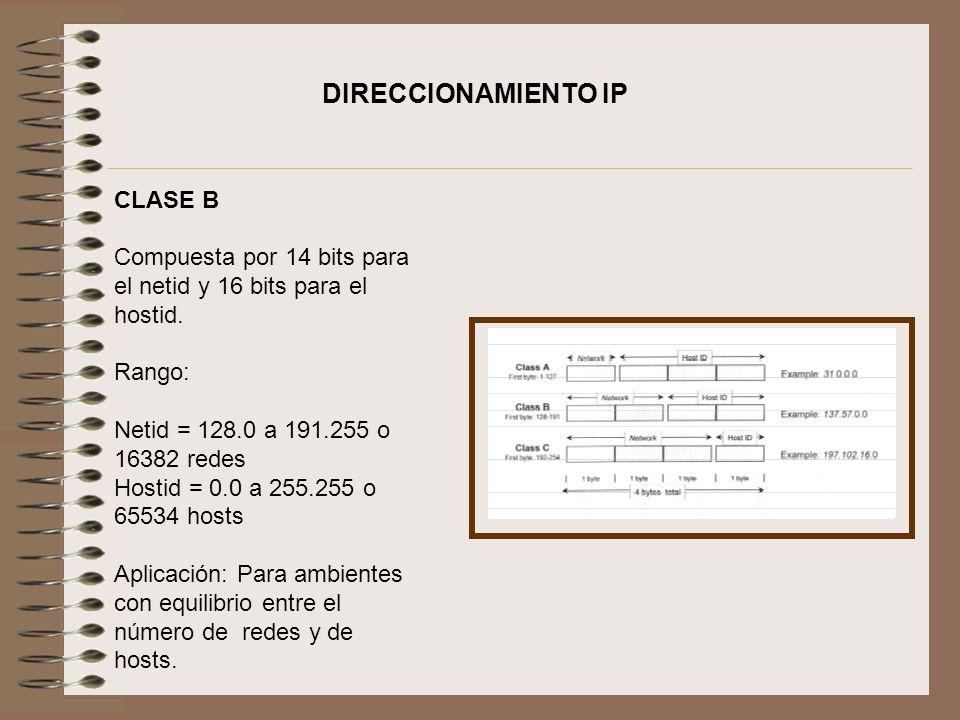 CLASE B Compuesta por 14 bits para el netid y 16 bits para el hostid. Rango: Netid = 128.0 a 191.255 o 16382 redes Hostid = 0.0 a 255.255 o 65534 host
