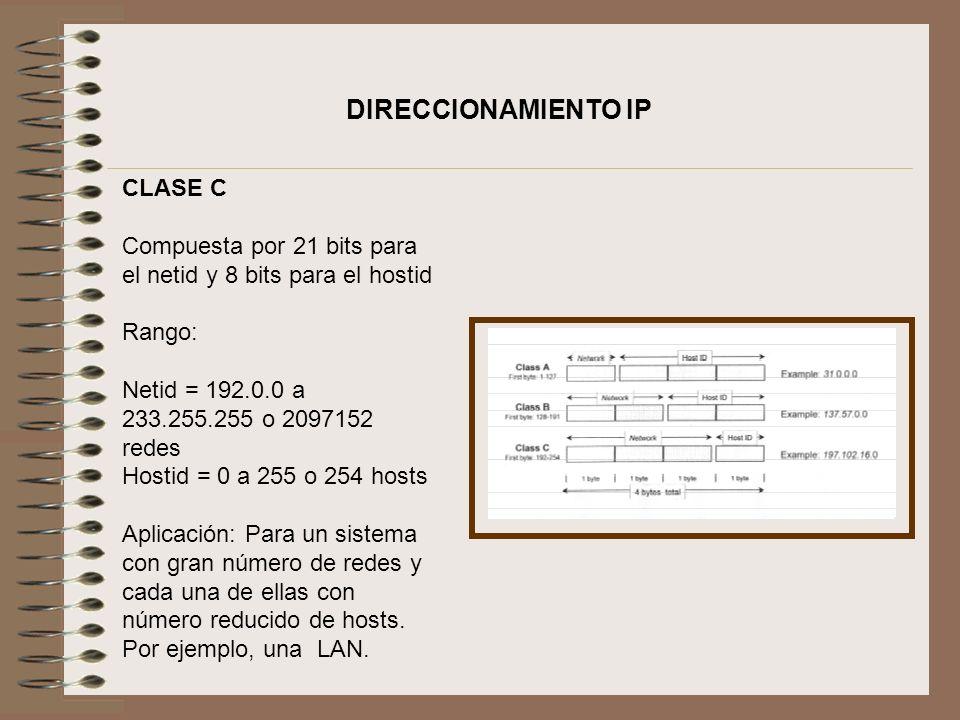 CLASE C Compuesta por 21 bits para el netid y 8 bits para el hostid Rango: Netid = 192.0.0 a 233.255.255 o 2097152 redes Hostid = 0 a 255 o 254 hosts