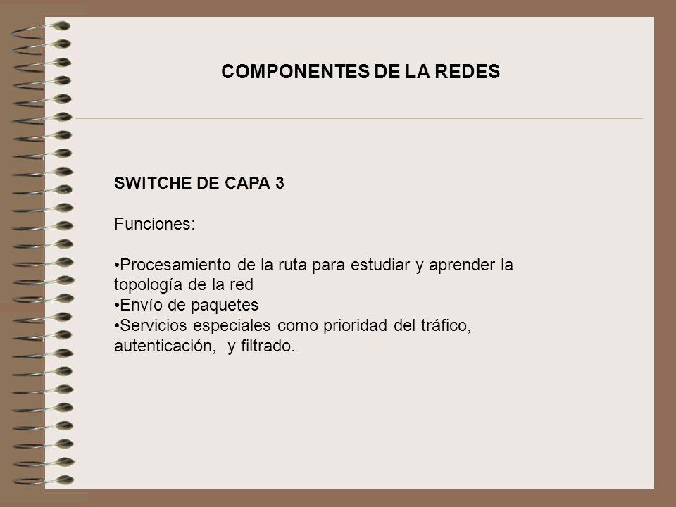 COMPONENTES DE LA REDES SWITCHE DE CAPA 3 Funciones: Procesamiento de la ruta para estudiar y aprender la topología de la red Envío de paquetes Servic