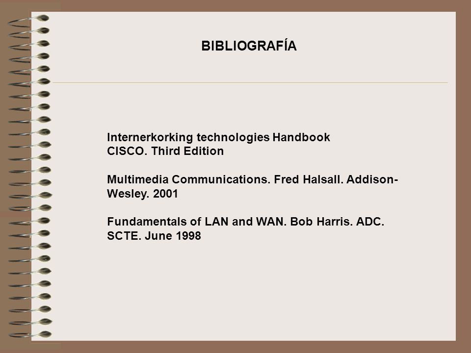 Internerkorking technologies Handbook CISCO. Third Edition Multimedia Communications. Fred Halsall. Addison- Wesley. 2001 Fundamentals of LAN and WAN.