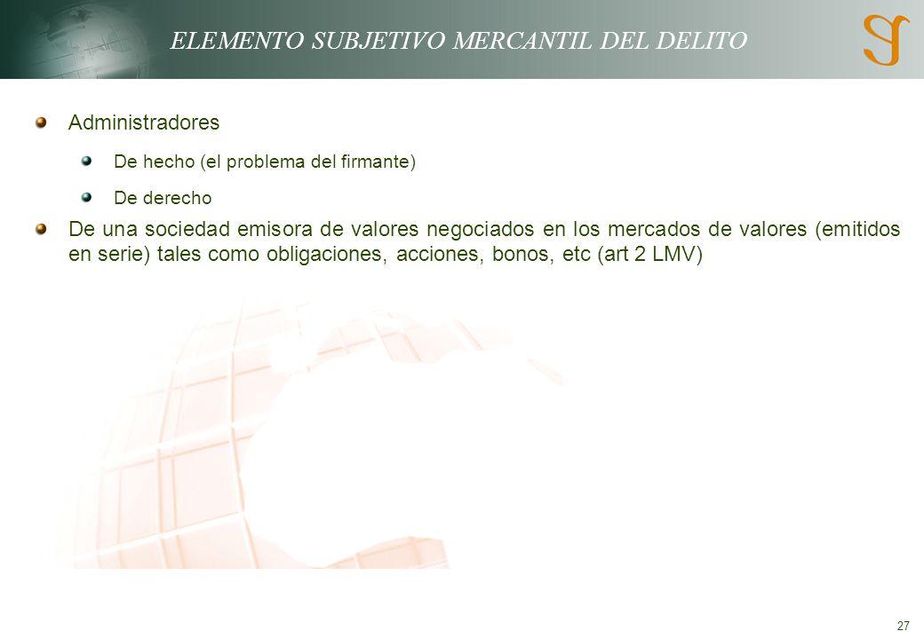 27 ELEMENTO SUBJETIVO MERCANTIL DEL DELITO Administradores De hecho (el problema del firmante) De derecho De una sociedad emisora de valores negociados en los mercados de valores (emitidos en serie) tales como obligaciones, acciones, bonos, etc (art 2 LMV)