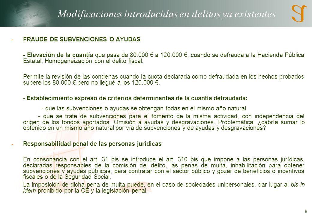 6 Modificaciones introducidas en delitos ya existentes -FRAUDE DE SUBVENCIONES O AYUDAS - Elevación de la cuantía que pasa de 80.000 a 120.000, cuando se defrauda a la Hacienda Pública Estatal.